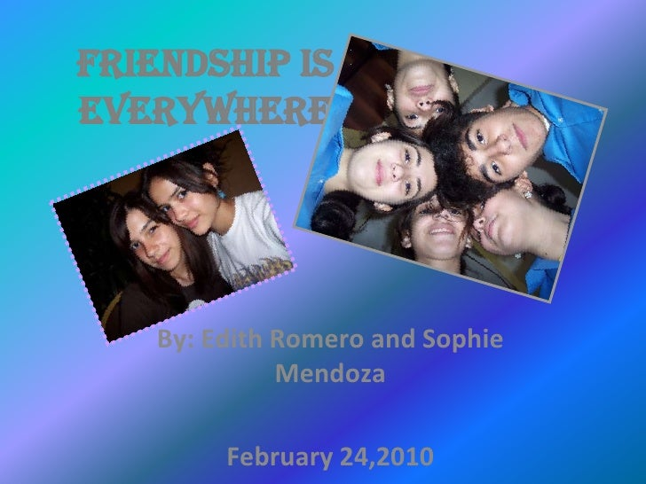 Friendship is Everywhere<br />By: Edith Romero and Sophie Mendoza<br />February 24,2010<br />