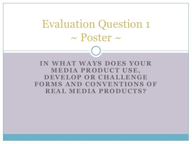 IN WHAT WAYS DOES YOUR MEDIA PRODUCT USE, DEVELOP OR CHALLENGE FORMS AND CONVENTIONS OF REAL MEDIA PRODUCTS? Evaluation Qu...