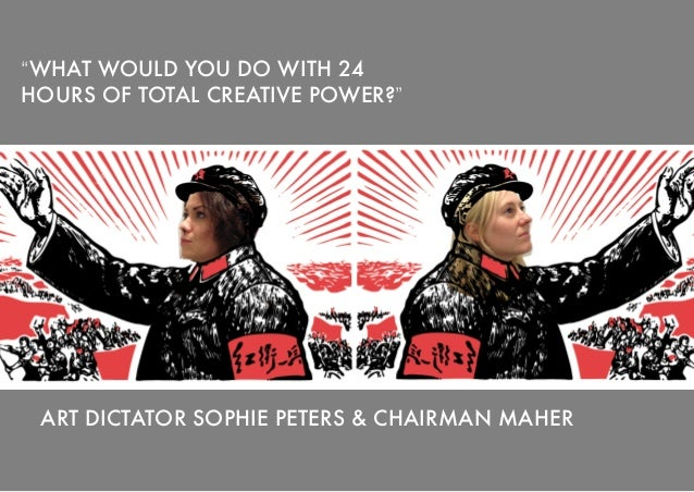 """""""WHAT WOULD YOU DO WITH 24HOURS OF TOTAL CREATIVE POWER?"""" ART DICTATOR SOPHIE PETERS & CHAIRMAN MAHER"""
