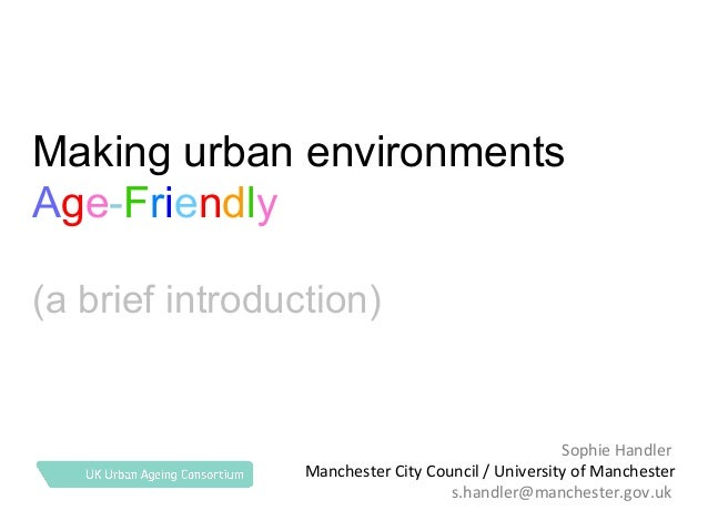 Making urban environments Age-Friendly (a brief introduction)  Sophie Handler Manchester City Council / University of Manc...