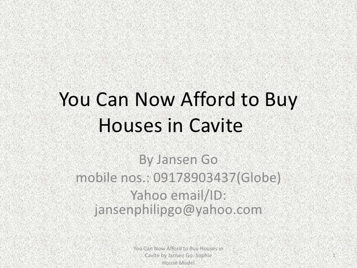 You Can Now Afford to Buy Houses in Cavite<br />By Jansen Go<br />mobile nos.: 09178903437(Globe)<br />Yahoo email/ID: ja...