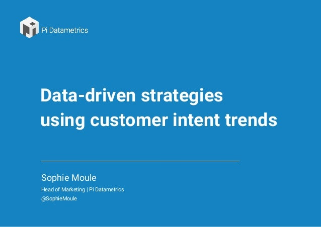 Data-driven strategies using customer intent trends Sophie Moule Head of Marketing | Pi Datametrics @SophieMoule