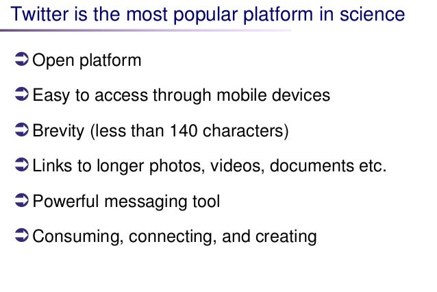 Twitter is the most popular platform in science   Open platform   Easy to access through mobile devices   Brevity (less...