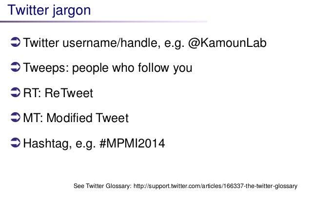 Twitter jargon  Twitter username/handle, e.g. @KamounLab  Tweeps: people who follow you  RT: ReTweet  MT: Modified Twe...