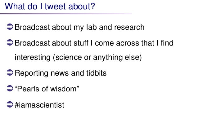 What do I tweet about?   Broadcast about my lab and research   Broadcast about stuff I come across that I find  interest...