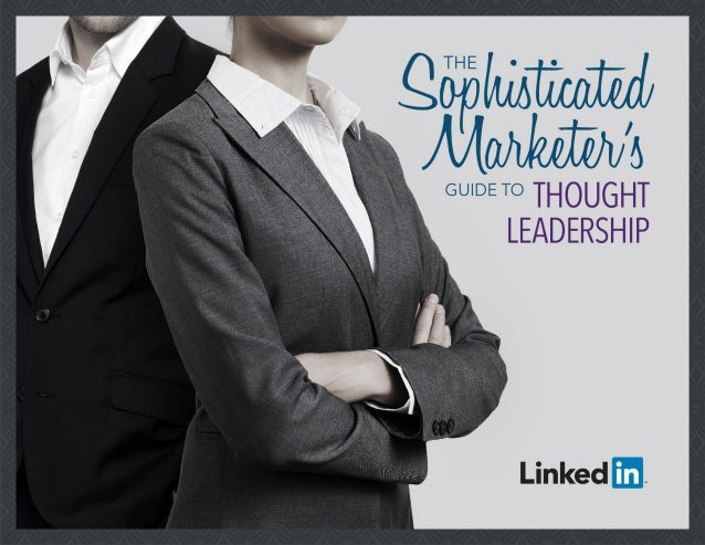 2 A Note to the Sophisticated Marketer A NOTE TO THE Sophisticated Marketer Thought leadership is an essential part of any...
