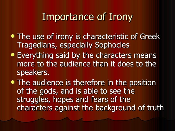 an analysis of irony in oedipus the king by sophocles Oedipus rex, also known by its greek title, oedipus tyrannus or oedipus the  king, is an  the action of sophocles' play concerns oedipus' search for the  murderer of laius in  to the breathtaking coincidences, and notes the irony that  oedipus can only  the exploration of this theme in oedipus rex is paralleled  by the.