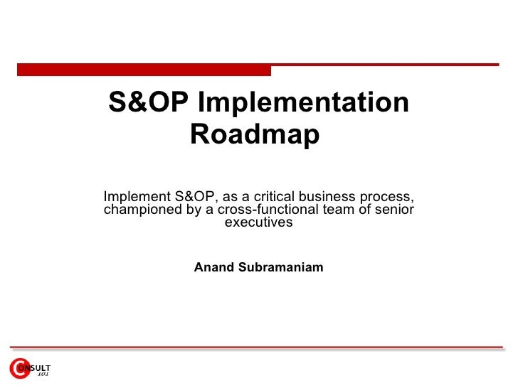 S&OP Implementation Roadmap  Implement S&OP, as a critical business process, championed by a cross-functional team of seni...