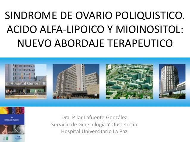 SINDROME DE OVARIO POLIQUISTICO. ACIDO ALFA-LIPOICO Y MIOINOSITOL: NUEVO ABORDAJE TERAPEUTICO Dra. Pilar Lafuente González...