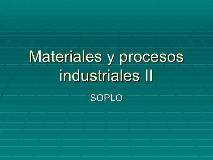 Materiales y procesos   industriales II        SOPLO