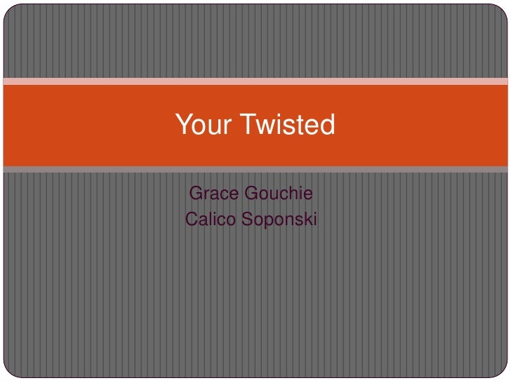 Grace Gouchie<br />Calico Soponski<br />Your Twisted <br />