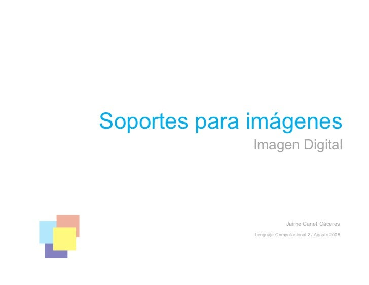 Soportes para imágenes              Imagen Digital                                 Jaime Canet Cáceres               Lengu...
