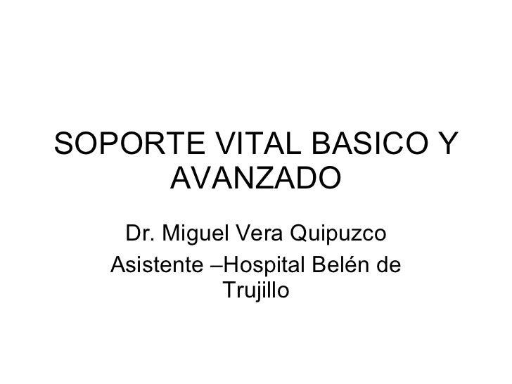 SOPORTE VITAL BASICO Y AVANZADO Dr. Miguel Vera Quipuzco Asistente –Hospital Belén de Trujillo