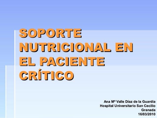 SOPORTESOPORTE NUTRICIONAL ENNUTRICIONAL EN EL PACIENTEEL PACIENTE CRÍTICOCRÍTICO Ana Mª Valle Díaz de la GuardiaAna Mª Va...