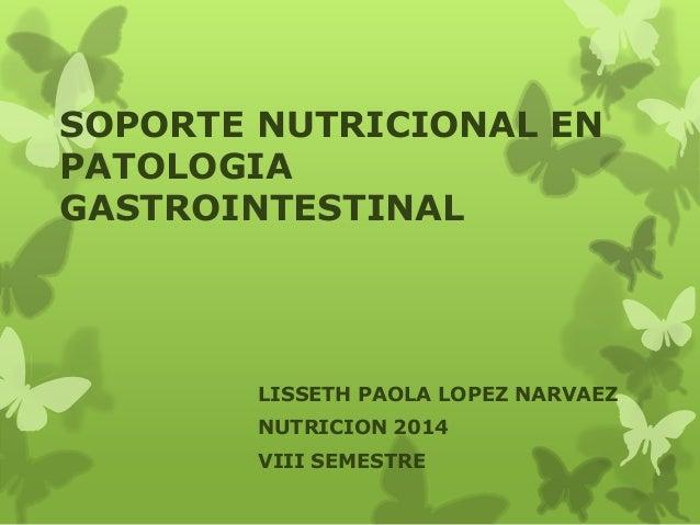 SOPORTE NUTRICIONAL EN  PATOLOGIA  GASTROINTESTINAL  LISSETH PAOLA LOPEZ NARVAEZ  NUTRICION 2014  VIII SEMESTRE