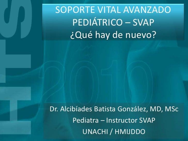SOPORTE VITAL AVANZADO    PEDIÁTRICO – SVAP    ¿Qué hay de nuevo?Dr. Alcibíades Batista González, MD, MSc        Pediatra ...