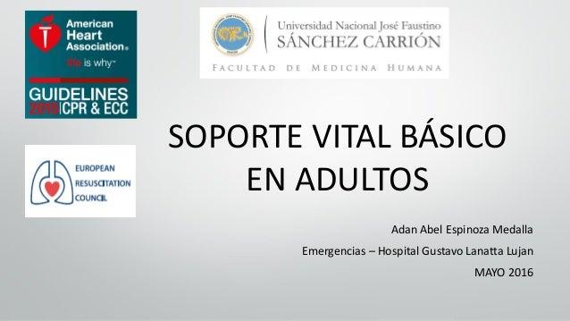 SOPORTE VITAL BÁSICO EN ADULTOS Adan Abel Espinoza Medalla Emergencias – Hospital Gustavo Lanatta Lujan MAYO 2016