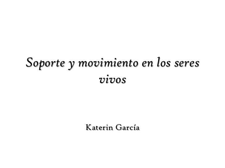 Soporte y movimiento en los seres vivos<br />Katerin García<br />