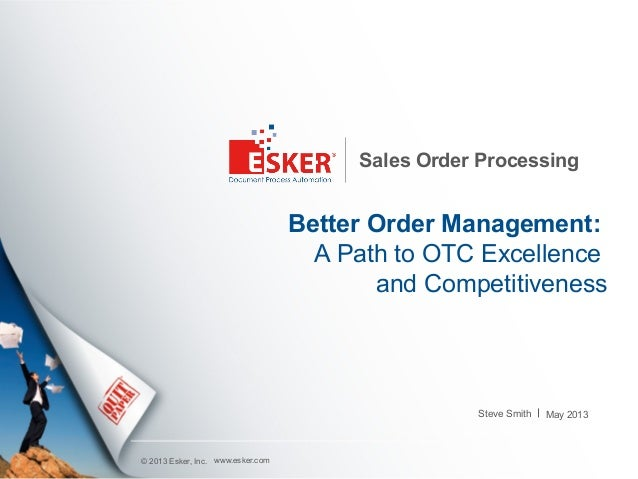 © 2013 Esker, Inc.Sales Order ProcessingBetter Order Management:A Path to OTC Excellence and CompetitivenessSteve Smithwww...