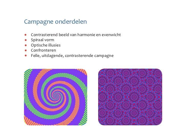Campagne onderdelen  Contrasterend beeld van harmonie en evenwicht  Spiraal vorm  Optische illusies  Confronteren  Felle, ...