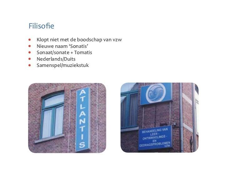 Filisofie  Klopt niet met de boodschap van vzw  Nieuwe naam 'Sonatis'  Sonaat/sonate + Tomatis  Nederlands/Duits  Samenspe...