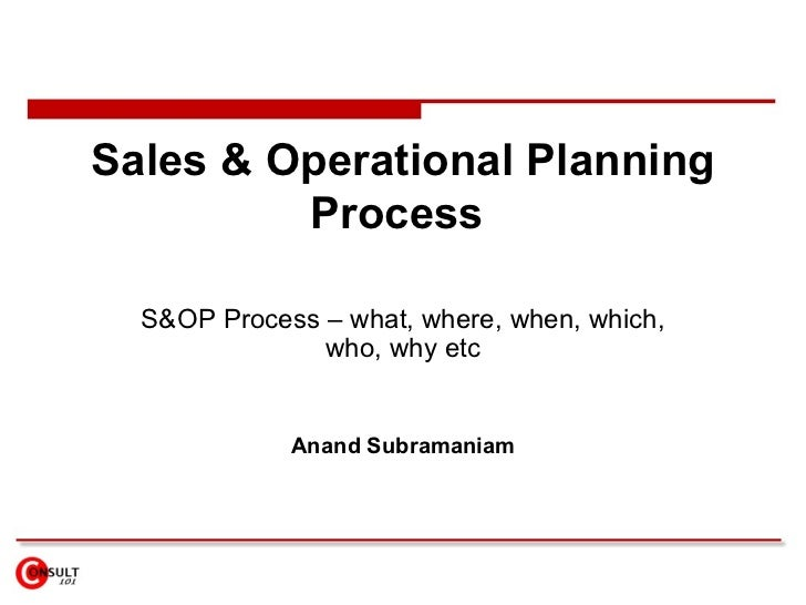 Sales & Operational Planning Process  S&OP Process – what, where, when, which, who, why etc Anand Subramaniam