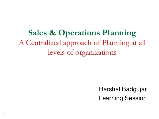 Sales & Operations Planning A Centralized approach of Planning at all levels of organizations Harshal Badgujar Learning Se...