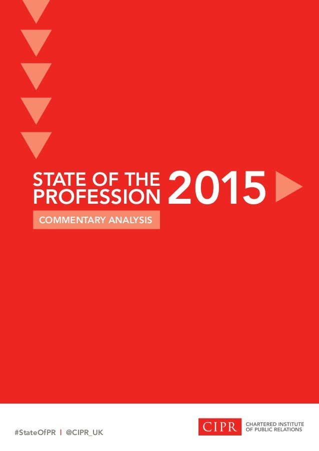 STATE OF THE PROFESSION STATE OF THE PROFESSION COMMENTARY ANALYSIS 2015 #StateOfPR | @CIPR_UK t t t t t t