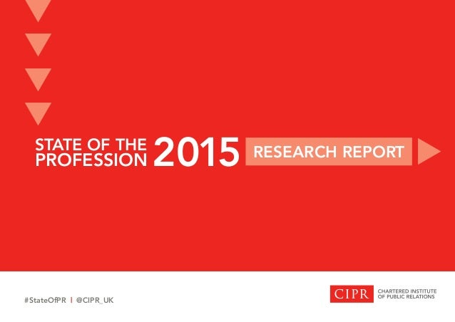 STATE OF THE PROFESSION RESEARCH REPORT 2015 t t t t t #StateOfPR | @CIPR_UK
