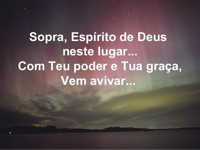 Sopra, Espírito de Deus neste lugar... Com Teu poder e Tua graça, Vem avivar...