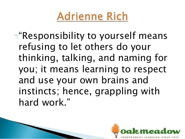 """Responsibility to yourself means refusing to let others do your thinking, talking, and naming for you; it means learning ..."