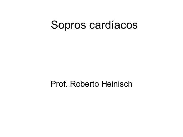 Sopros cardíacos  Prof. Roberto Heinisch