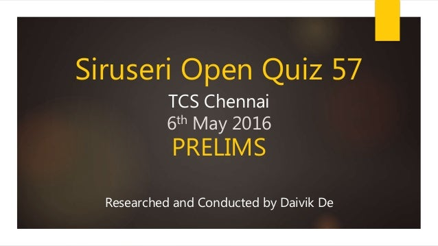 Siruseri Open Quiz 57 TCS Chennai 6th May 2016 PRELIMS Researched and Conducted by Daivik De
