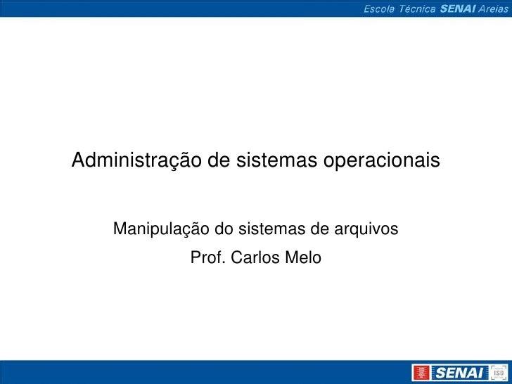 Administração de sistemas operacionais    Manipulação do sistemas de arquivos             Prof. Carlos Melo