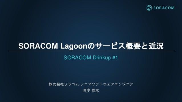 SORACOM Lagoonのサービス概要と近況 SORACOM Drinkup #1 株式会社ソラコム シニアソフトウェアエンジニア 清水 雄太