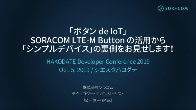 「ボタン de IoT」 SORACOM LTE-M Button の活用から 「シンプルデバイス」の裏側をお見せします! HAKODATE Developer Conference 2019 Oct. 5, 2019 / シエスタハコダテ 株...