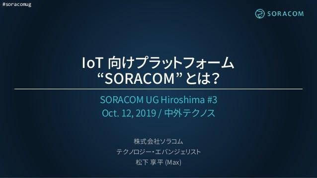 "#soracomug IoT 向けプラットフォーム ""SORACOM"" とは? SORACOM UG Hiroshima #3 Oct. 12, 2019 / 中外テクノス 株式会社ソラコム テクノロジー・エバンジェリスト 松下 享平 (Max)"
