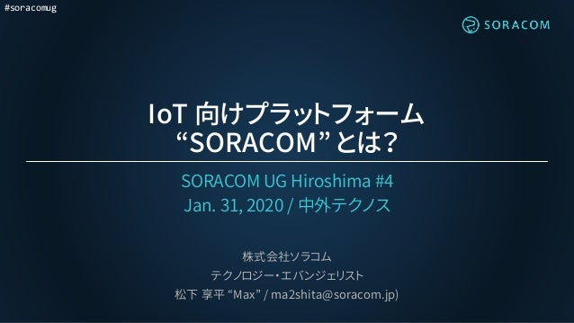 "#soracomug IoT 向けプラットフォーム ""SORACOM"" とは? SORACOM UG Hiroshima #4 Jan. 31, 2020 / 中外テクノス 株式会社ソラコム テクノロジー・エバンジェリスト 松下 享平 ""Max..."