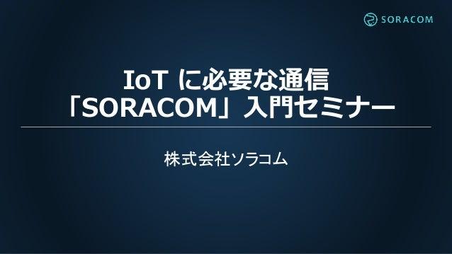 IoT に必要な通信 「SORACOM」入門セミナー 株式会社ソラコム