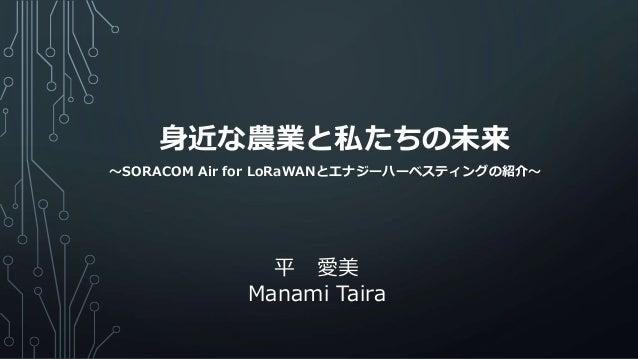 身近な農業と私たちの未来 平 愛美 Manami Taira ~SORACOM Air for LoRaWANとエナジーハーベスティングの紹介~