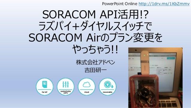 SORACOM API活用!? ラズパイ+ダイヤルスイッチで SORACOM Airのプラン変更を やっちゃう!! 株式会社アドベン 吉田研一 PowerPoint Online http://1drv.ms/1KbZmmv