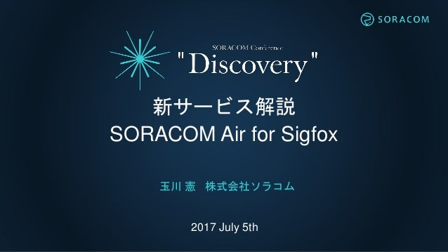 2017 July 5th 新サービス解説 SORACOM Air for Sigfox 玉川 憲 株式会社ソラコム