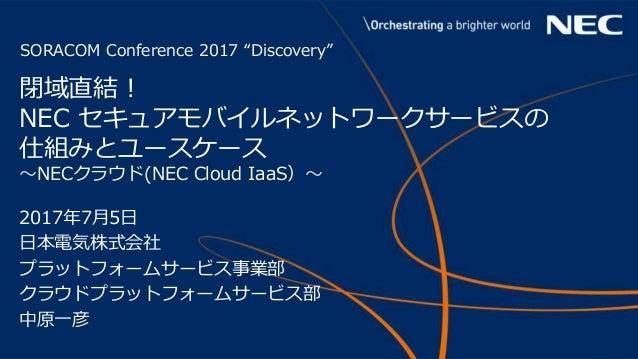 """1 © NEC Corporation 2017 SORACOM Conference 2017 """"Discovery"""" 閉域直結! NEC セキュアモバイルネットワークサービスの 仕組みとユースケース 〜NECクラウド(NEC Cloud I..."""