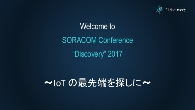 SORACOM Conference Discovery 2017 | キーノート〜IoTの最先端を探しに〜 Slide 2