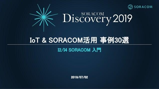 IoT & SORACOM活用 事例30選 I2/I4 SORACOM 入門 2019/07/02
