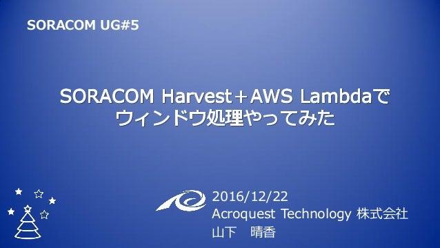 2016/12/22 Acroquest Technology 株式会社 山下 晴香 SORACOM UG#5