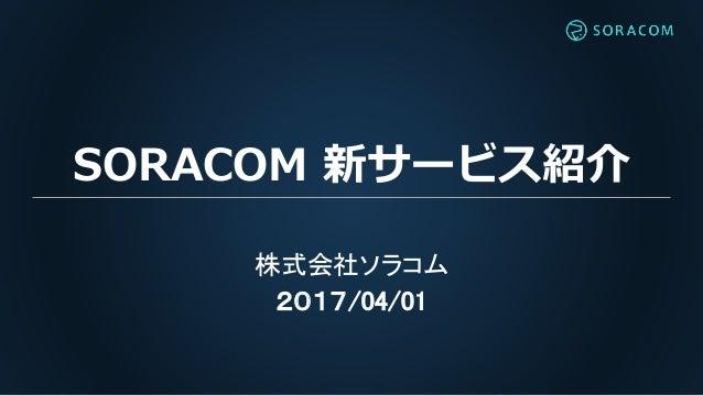 SORACOM 新サービス紹介 株式会社ソラコム 2017/04/01