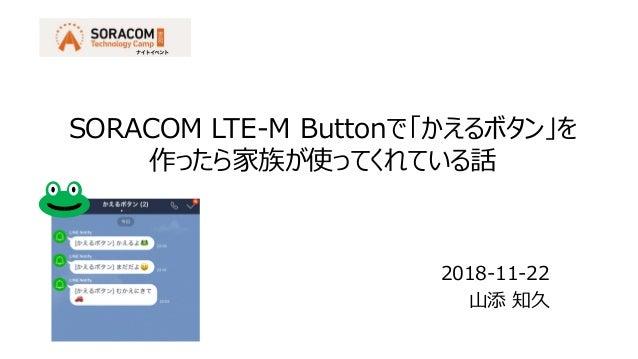 2018-11-22 山添 知久 SORACOM LTE-M Buttonで「かえるボタン」を 作ったら家族が使ってくれている話