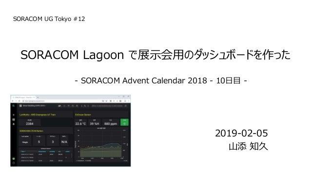 2019-02-05 山添 知久 SORACOM Lagoon で展示会用のダッシュボードを作った - SORACOM Advent Calendar 2018 - 10日目 - SORACOM UG Tokyo #12
