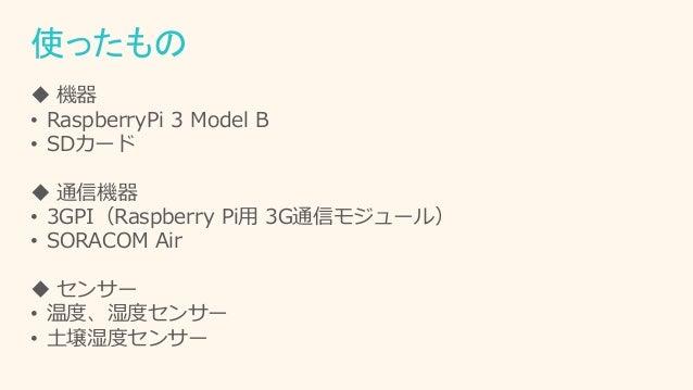 使ったもの  機器 • RaspberryPi 3 Model B • SDカード  通信機器 • 3GPI(Raspberry Pi用 3G通信モジュール) • SORACOM Air  センサー • 温度、湿度センサー • 土壌湿度セ...